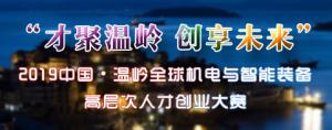 """""""才聚温岭 创享未来""""2019中国•温岭全球机电与智能装备高层次人才创业大赛"""