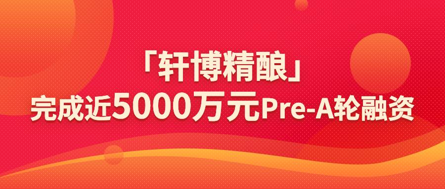「轩博精酿」获梅花领投近5000万元Pre-A轮融资,平价替代消费升级