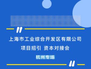 杭州专场 上海市工业综合开发区有限公司项目招引 资本对接会